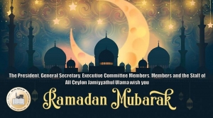 The President, General Secretary, Executive Committee Members, Members and the Staff of All Ceylon Jamiyyathul Ulama wish you Ramadhaan Mubarak!